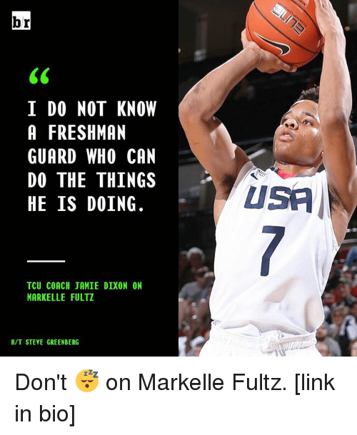 Sports, The Thing, and Coach: br  I DO NOT KNOW  A FRESHMAN  GUARD WHO CAN  DO THE THINGS  HE IS DOING.  TCU COACH JAMIE DIXON ON  MARK ELLE FULTZ  H/T STEVE GREENBERG  USA Don't 😴 on Markelle Fultz. [link in bio]