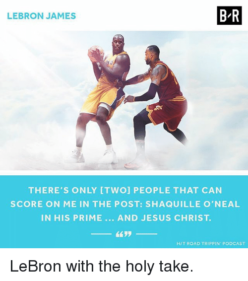 Shaquille O'Neal: BR  LEBRON JAMES  THERE'S ONLY ITWOI PEOPLE THAT CAN  SCORE ON ME IN THE POST: SHAQUILLE O'NEAL  IN HIS PRIME AND JESUS CHRIST  HIT ROAD TRIPPIN PODCAST LeBron with the holy take.