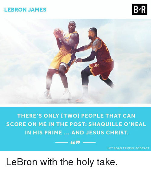 Shaquille O'Neal: BR  LEBRON JAMES  THERE'S ONLY [TWO] PEOPLE THAT CAN  SCORE ON ME IN THE POST: SHAQUILLE O'NEAL  IN HIS PRIME AND JESUS CHRIST  4435  HIT ROAD TRIPPIN PODCAST LeBron with the holy take.