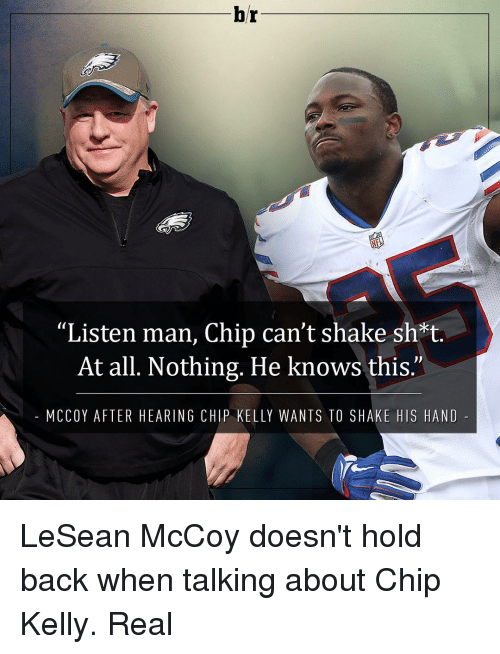 "Chip Kelly, Sports, and Lesean McCoy: br  ""Listen man, Chip can't shake sh*t.  At all. Nothing. He knows this.'  M CCOY AFTER HEARING CHIP KELLY WANTS TO SHAKE HIS HAND LeSean McCoy doesn't hold back when talking about Chip Kelly. Real"
