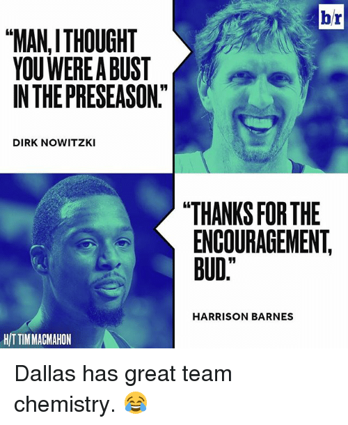 "Sports, Dallas, and Harrison Barnes: br  MANITHOUGHT  YOU WEREABUST  IN THE PRESEASON""  DIRKNOWITZKI  THANKS FORTHE  ENCOURAGEMENT  BUD""  HARRISON BARNES  HITTIMMAGMAHON Dallas has great team chemistry. 😂"