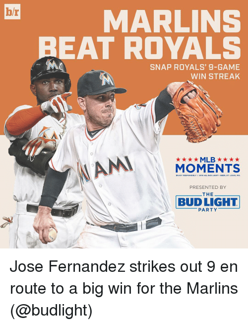 Marlin: br  MARLINS  BEAT ROYALS  SNAP ROYALS, 9-GAME  WIN STREAK  AN  ★★★★MLB ★ ★ ★ ★  MOMENTS  ST, LOUIS, Mo.  PRESENTED BY  THEーーーーーーー  (O  BUD LIGHT  ーーーーーーPARTYーーーーーー Jose Fernandez strikes out 9 en route to a big win for the Marlins (@budlight)