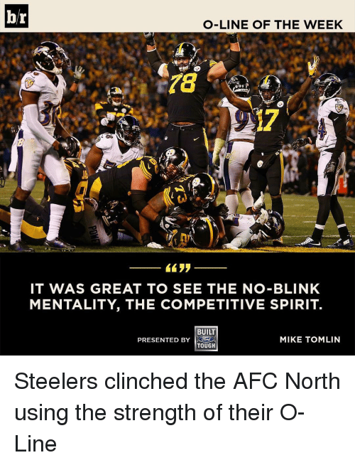Mike Tomlin, Sports, and Spirit: br  O-LINE OF THE WEEK  IT WAS GREAT TO SEE THE NO-BLINK  MENTALITY, THE COMPETITIVE SPIRIT.  BUILT  PRESENTED BY  MIKE TOMLIN  TOUGH Steelers clinched the AFC North using the strength of their O-Line