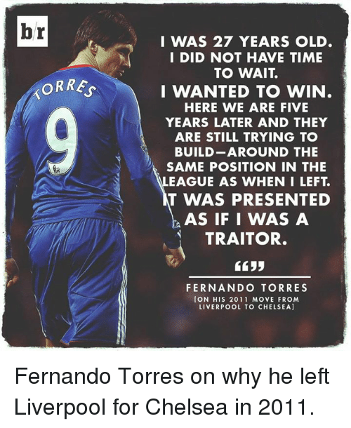 Fernando Torres: br  ORRE  I WAS 27 YEARS OLD.  I DID NOT HAVE TIME  TO WAIT  I WANTED TO WIN  HERE WE ARE FIVE  YEARS LATER AND THEY  ARE STILL TRYING TO  BUILD AROUND THE  SAME POSITION IN THE  EAGUE AS WHEN I LEFT  T WAS PRESENTED  AS IF I WAS A  TRAITOR.  5533  FERNANDO TORRES  CON HIS 2011 MOVE FROM  LIVERPOOL TO CHELSEA] Fernando Torres on why he left Liverpool for Chelsea in 2011.