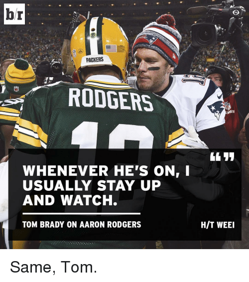 Rodgering: br  PACKERS  RODGERS  WHENEVER HE'S ON  USUALLY STAY UP  AND WATCH.  TOM BRADY ON AARON RODGERS  HIT WEEI Same, Tom.