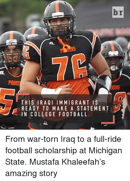 College Football, Sports, and Iraqi: br  PIONEER  THIS IRAQI IMMIGRANT IS  READY TO MAKE A STATEMENT  IN COLLEGE FOOTBALL From war-torn Iraq to a full-ride football scholarship at Michigan State. Mustafa Khaleefah's amazing story