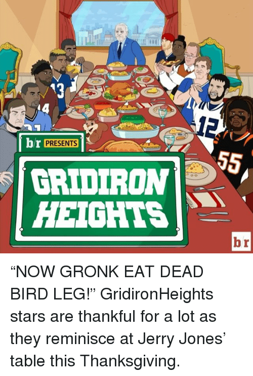 "gridiron: br  PRESENTS  GRIDIRON  HEIGHTS ""NOW GRONK EAT DEAD BIRD LEG!"" GridironHeights stars are thankful for a lot as they reminisce at Jerry Jones' table this Thanksgiving."