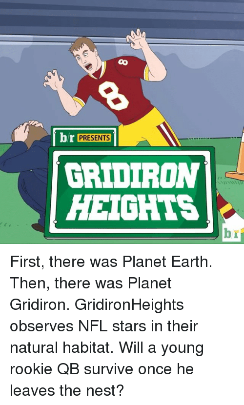 gridiron: br PRESENTS  GRIDIRON  HEIGHTS  b First, there was Planet Earth. Then, there was Planet Gridiron. GridironHeights observes NFL stars in their natural habitat. Will a young rookie QB survive once he leaves the nest?