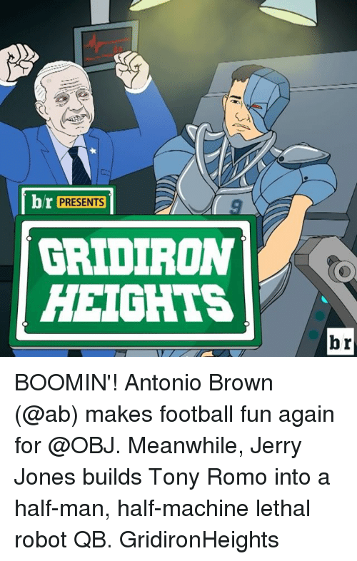 gridiron: br PRESENTS  GRIDIRON  HEIGHTS  br BOOMIN'! Antonio Brown (@ab) makes football fun again for @OBJ. Meanwhile, Jerry Jones builds Tony Romo into a half-man, half-machine lethal robot QB. GridironHeights