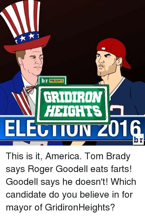 gridiron: br PRESENTS  N GRIDIRON  HEIGHTS  ELEGTTUIV 201 This is it, America. Tom Brady says Roger Goodell eats farts! Goodell says he doesn't! Which candidate do you believe in for mayor of GridironHeights?
