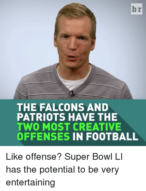 Super Bowl Li: br  THE FALCONS AND  PATRIOTS HAVE THE  TWO MOST CREATIVE  OFFENSES IN FOOTBALL Like offense? Super Bowl LI has the potential to be very entertaining