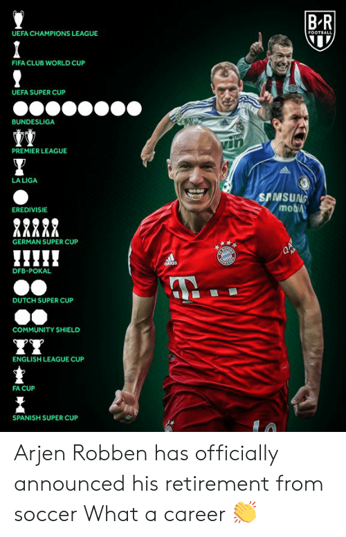 uefa: BR  UEFA CHAMPIONS LEAGUE  FOOTBALL  FIFA CLUB WORLD CUP  UEFA SUPER CUP  BUNDESLIGA  Comm  PREMIER LEAGUE  LA LIGA  SAMSUNG  mobiA  EREDIVISIE  GERMAN SUPER CUP  AB  ddas  DFB-POKAL  DUTCH SUPER CUP  COMMUNITY SHIELD  ENGLISH LEAGUE CUP  FA CUP  SPANISH SUPER CUP Arjen Robben has officially announced his retirement from soccer  What a career 👏