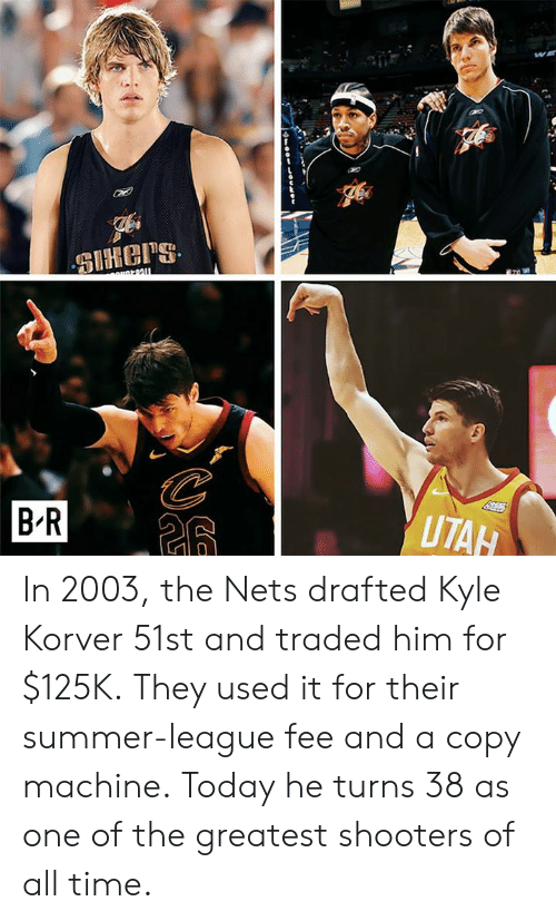 Shooters: BR  UTA In 2003, the Nets drafted Kyle Korver 51st and traded him for $125K.  They used it for their summer-league fee and a copy machine.  Today he turns 38 as one of the greatest shooters of all time.