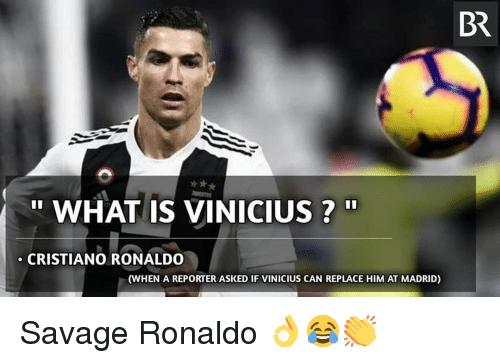 "Cristiano Ronaldo, Memes, and Savage: BR  "" WHAT IS VINICIUS?""  CRISTIANO RONALDO  (WHEN A REPORTER ASKED IF VINICIUS CAN REPLACE HIM AT MADRID) Savage Ronaldo 👌😂👏"