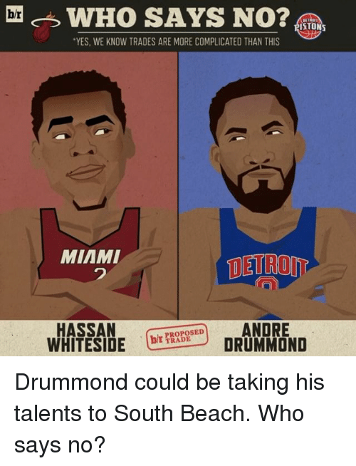 Drummond: br  WHO SAYS NO?  ISTONS  TRADES ARE MORE COMPLICATED THAN THIS  MIAMI  DETROIT  HASSAN  ANDRE  WHITESIDE  (bt TRADE  DRUMMOND Drummond could be taking his talents to South Beach. Who says no?