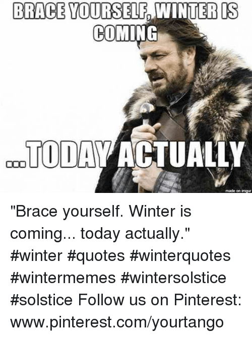 """Winter, Pinterest, and Imgur: BRACE YOURSELF  IS  9  COMING  TODAV ACTUALLY  made on imgur """"Brace yourself. Winter is coming... today actually."""" #winter #quotes #winterquotes #wintermemes #wintersolstice #solstice Follow us on Pinterest: www.pinterest.com/yourtango"""