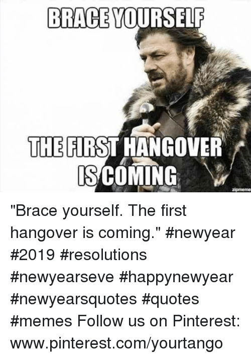 """Memes, Pinterest, and Hangover: BRACE YOURSELF  THE FIRST HANGOVER  S COMING """"Brace yourself. The first hangover is coming.""""#newyear #2019 #resolutions #newyearseve #happynewyear #newyearsquotes #quotes #memes Follow us on Pinterest: www.pinterest.com/yourtango"""