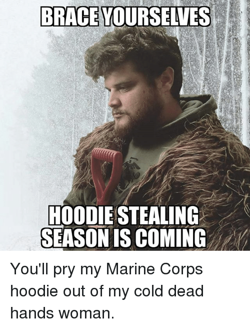 Memes, Brace Yourselves, and Cold: BRACE YOURSELVES  HOODIE STEALINC  SEASON IS COMING You'll pry my Marine Corps hoodie out of my cold dead hands woman.