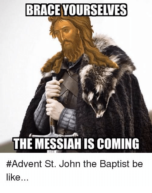 Be Like, Braces, and Catholic: BRACE YOURSELVES  THE MESSIAH IS COMING  #Advent St. John the Baptist be  like