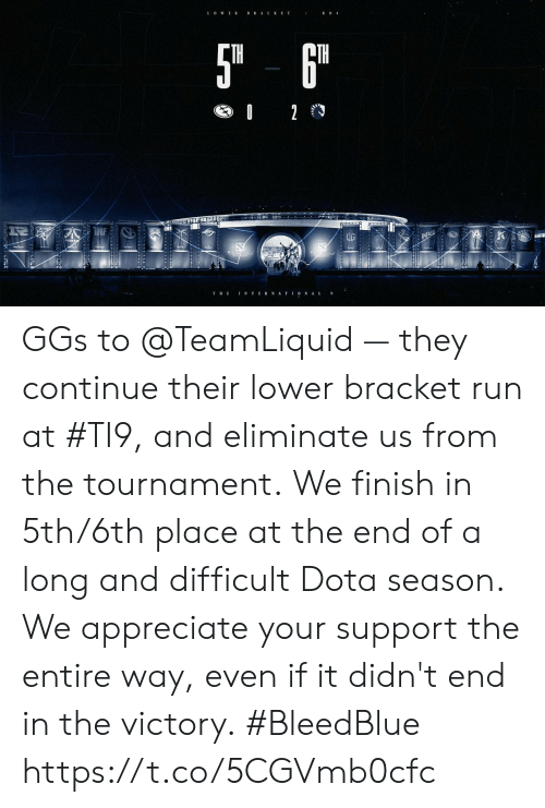 Memes, Run, and Appreciate: BRACKET  5T 6  TH  02  NTER NATIO NAL  T E GGs to @TeamLiquid — they continue their lower bracket run at #TI9, and eliminate us from the tournament.  We finish in 5th/6th place at the end of a long and difficult Dota season. We appreciate your support the entire way, even if it didn't end in the victory.  #BleedBlue https://t.co/5CGVmb0cfc