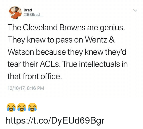 Cleveland Browns, Memes, and True: Brad  @BBBrad  The Cleveland Browns are genius.  They knew to pass on Wentz &  Watson because they knew they'd  tear their ACLs. True intellectuals in  that front office.  12/10/17, 8:16 PM 😂😂😂 https://t.co/DyEUd69Bgr