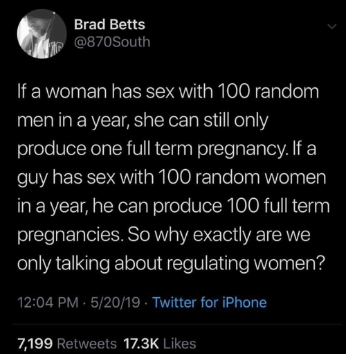 Dank, Iphone, and Sex: Brad Betts  је @870South  If a woman has sex with 100 random  men in a year, she can still only  produce one full term pregnancy. If a  guy has sex with 100 random women  in a year, he can produce 100 full term  pregnancies. So why exactly are we  only talking about regulating women?  12:04 PM 5/20/19 Twitter for iPhone  7,199 Retweets 17.3K Likes