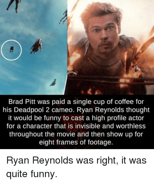 Brad Pitt: Brad Pitt was paid a single cup of coffee for  his Deadpool 2 cameo. Ryan Reynolds thought  it would be funny to cast a high profile actor  for a character that is invisible and worthless  throughout the movie and then show up for  eight frames of footage  ld Ryan Reynolds was right, it was quite funny.
