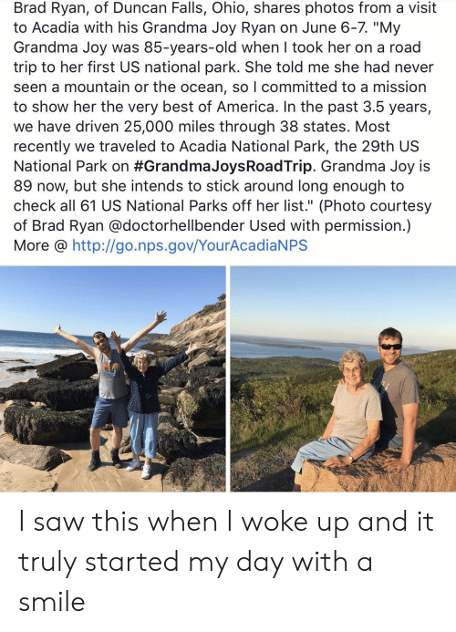 "Parks: Brad Ryan, of Duncan Falls, Ohio, shares photos from a visit  to Acadia with his Grandma Joy Ryan on June 6-7. ""My  Grandma Joy was 85-years-old when I took her on a road  trip to her first US national park. She told me she had never  seen a mountain or the ocean, so I committed to a mission  to show her the very best of America. In the past 3.5 years,  we have driven 25,000 miles through 38 states. Most  recently we traveled to Acadia National Park, the 29th US  National Park on #Grandma JoysRoadTrip. Grandma Joy is  89 now, but she intends to stick around long enough to  check all 61 US National Parks off her list."" (Photo courtesy  of Brad Ryan @doctorhellbender Used with permission.)  More @ http://go.nps.gov/YourAcadiaNPS I saw this when I woke up and it truly started my day with a smile"