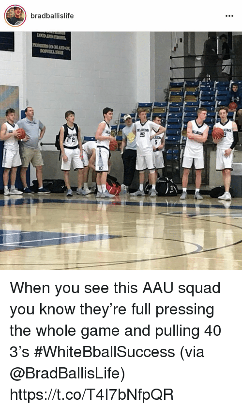 AAU: bradballislife  2  2s  10 When you see this AAU squad you know they're full pressing the whole game and pulling 40 3's #WhiteBballSuccess (via @BradBallisLife) https://t.co/T4I7bNfpQR