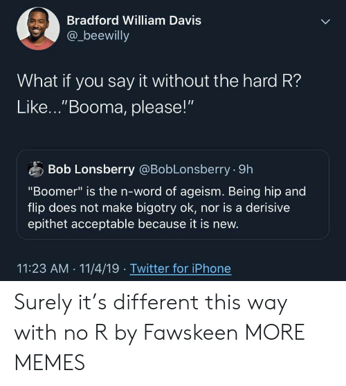 "Dank, Iphone, and Memes: Bradford William Davis  @_beewilly  What if you say it without the hard R?  Like...""Booma, please!""  Bob Lonsberry @BobLonsberry 9h  ""Boomer"" is the n-word of ageism. Being hip and  flip does not make bigotry ok, nor is a derisive  epithet acceptable because it is new.  11:23 AM 11/4/19 Twitter for iPhone Surely it's different this way with no R by Fawskeen MORE MEMES"