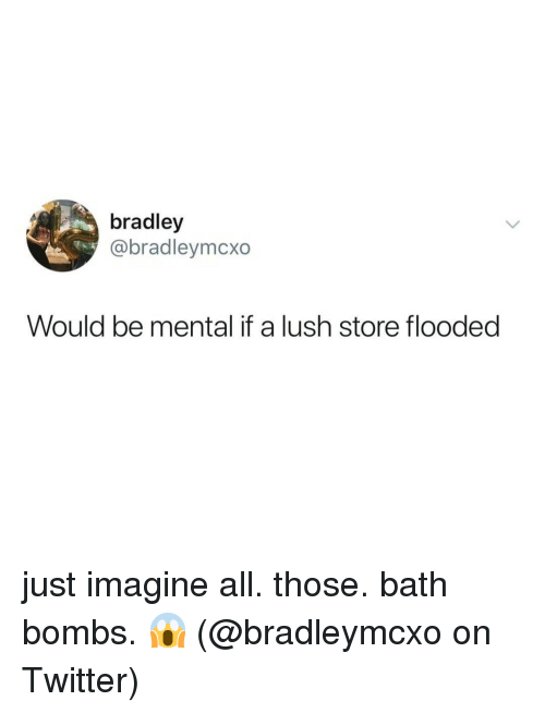 Lush: bradley  @bradleymcxo  Would be mental if a lush store flooded just imagine all. those. bath bombs. 😱 (@bradleymcxo on Twitter)