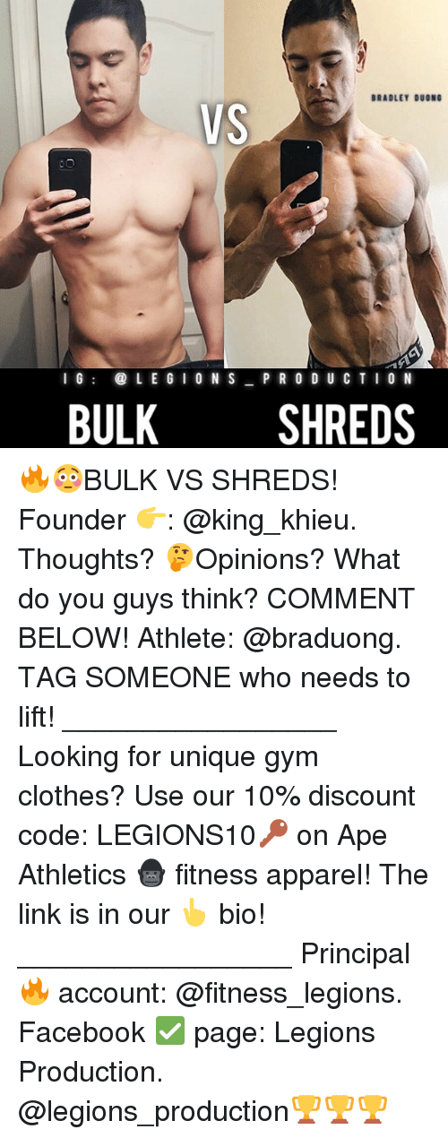 Producive: BRADLEY DUONG  VS  I G  LEGION S  PRODUC TION  BULK  SHREDS 🔥😳BULK VS SHREDS! Founder 👉: @king_khieu. Thoughts? 🤔Opinions? What do you guys think? COMMENT BELOW! Athlete: @braduong. TAG SOMEONE who needs to lift! _________________ Looking for unique gym clothes? Use our 10% discount code: LEGIONS10🔑 on Ape Athletics 🦍 fitness apparel! The link is in our 👆 bio! _________________ Principal 🔥 account: @fitness_legions. Facebook ✅ page: Legions Production. @legions_production🏆🏆🏆