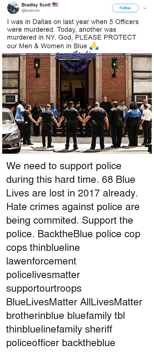 All Lives Matter, God, and Memes: Bradley Scott  @bradcrain  Follow  I was in Dallas on last year when 5 Officers  were murdered. Today, another was  murdered in NY. God, PLEASE PROTECT  our Men & Women in Blue We need to support police during this hard time. 68 Blue Lives are lost in 2017 already. Hate crimes against police are being commited. Support the police. BacktheBlue police cop cops thinblueline lawenforcement policelivesmatter supportourtroops BlueLivesMatter AllLivesMatter brotherinblue bluefamily tbl thinbluelinefamily sheriff policeofficer backtheblue