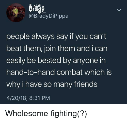 Friends, Wholesome, and 4 20: Brady  @BradyDiPippa  people always say if you can't  beat them, join them and i carn  easily be bested by anyone in  hand-to-hand combat which is  why i have so many friends  4/20/18, 8:31 PM <p>Wholesome fighting(?)</p>