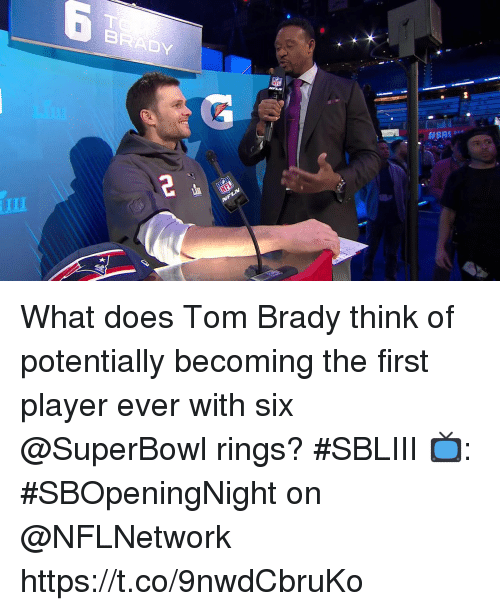 Memes, Tom Brady, and Superbowl: BRADY  im What does Tom Brady think of potentially becoming the first player ever with six @SuperBowl rings? #SBLIII  📺: #SBOpeningNight on @NFLNetwork https://t.co/9nwdCbruKo