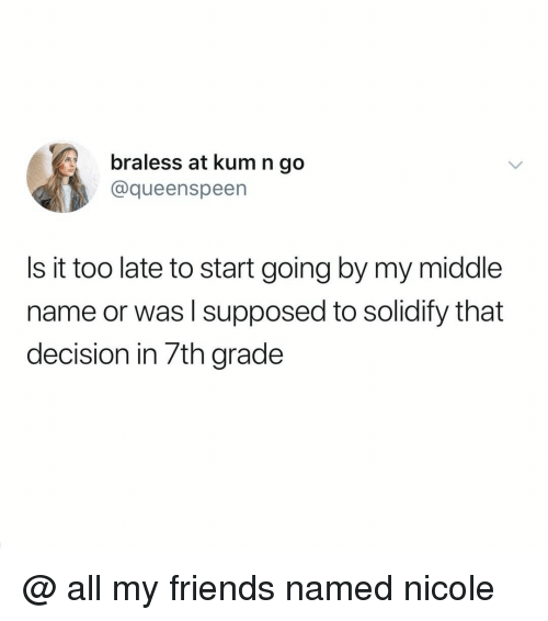 7Th Grade: braless at kum n go  @queenspeen  Is it too late to start going by my middle  name or was l supposed to solidify that  decision in 7th grade @ all my friends named nicole