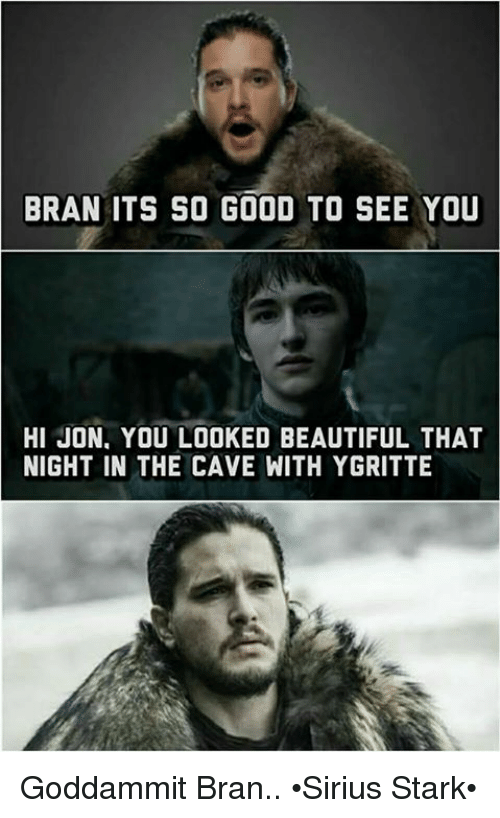 the cave: BRAN ITS SO GOOD TO SEE YOU  HI JON, YOU LOOKED BEAUTIFUL THAT  NIGHT IN THE CAVE WITH YGRITTE Goddammit Bran.. •Sirius Stark•