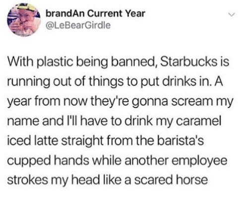 caramel: brandAn Current Year  @LeBearGirdle  With plastic being banned, Starbucks is  running out of things to put drinks in. A  year from now they're gonna scream my  name and I'lI have to drink my caramel  iced latte straight from the barista's  cupped hands while another employee  strokes my head like a scared horse