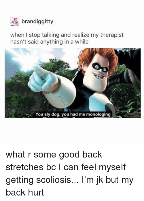scoliosis: brandiggitt  when I stop talking and realize my therapist  hasn't said anything in a while  You sly dog, you had me monologing what r some good back stretches bc I can feel myself getting scoliosis... I'm jk but my back hurt