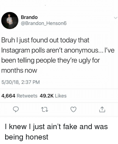Bruh, Fake, and Instagram: Brando  @Brandon_Henson6  Bruh ljust found out today that  Instagram polls aren't anonymous... l've  been telling people they're ugly for  months now  5/30/18, 2:37 PM  4,664 Retweets 49.2K Likes I knew I just ain't fake and was being honest
