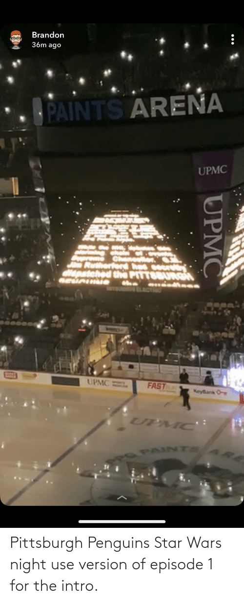 Star Wars, Penguins, and Pittsburgh: Brandon  36m ago  PAINTS AREŇA  UPMC  n Rutherierd hed socrty:  epatehed the PITTOBURGH  MPPA  UPMC  FAST  KeyBank O  UPMC:  PAINTS  UPMC Pittsburgh Penguins Star Wars night use version of episode 1 for the intro.