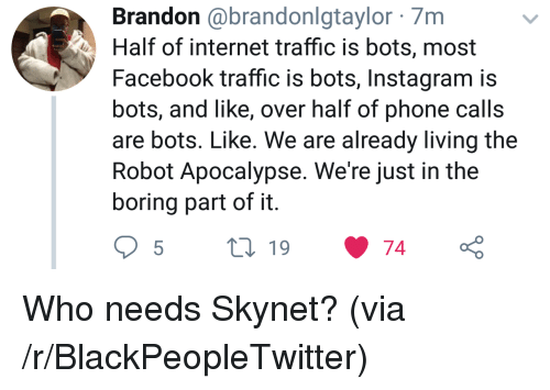Blackpeopletwitter, Facebook, and Instagram: Brandon @brandonlgtaylor 7m  Half of internet traffic is bots, most  Facebook traffic is bots, Instagram is  bots, and like, over half of phone calls  are bots. Like. We are already living the  Robot Apocalypse. We're just in the  boring part of it Who needs Skynet? (via /r/BlackPeopleTwitter)