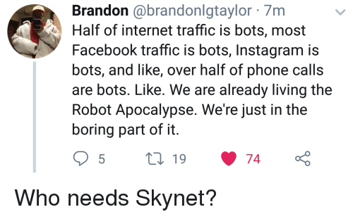 Facebook, Instagram, and Internet: Brandon @brandonlgtaylor 7m  Half of internet traffic is bots, most  Facebook traffic is bots, Instagram is  bots, and like, over half of phone calls  are bots. Like. We are already living the  Robot Apocalypse. We're just in the  boring part of it Who needs Skynet?