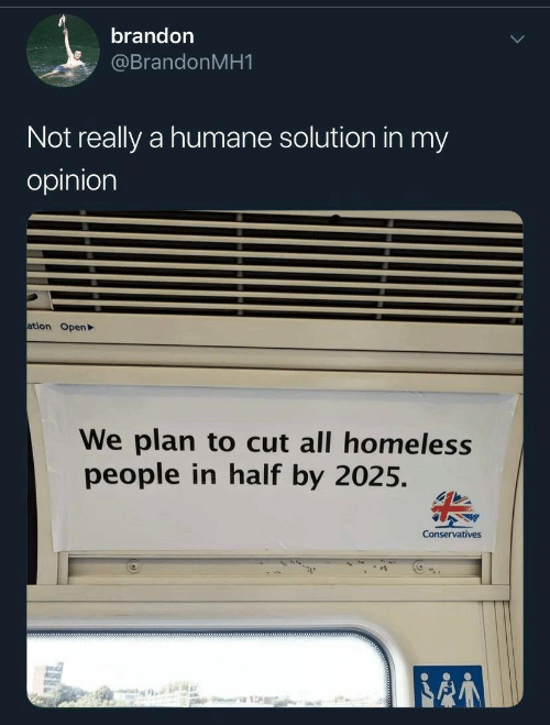 Homeless, Open, and All: brandon  @BrandonMH1  Not really a humane solution in my  opinion  ation Open  We plan to cut all homeless  people in half by 2025.  Conservatives  stte