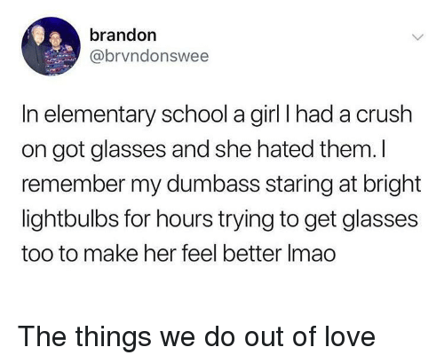 Crush, Love, and School: brandon  @brvndonswee  In elementary school a girl I had a crush  on got glasses and she hated them. I  remember my dumbass staring at bright  lightbulbs for hours trying to get glasses  too to make her feel better Imao <p>The things we do out of love</p>