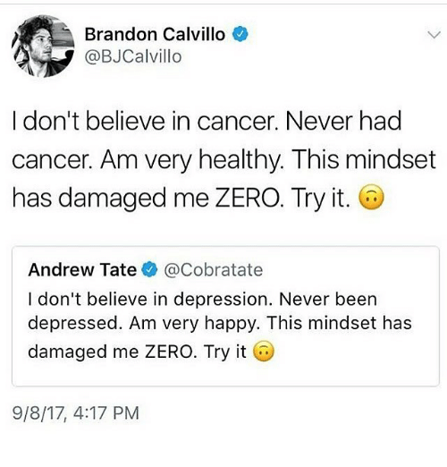 zeroes: Brandon Calvillo  @BJCalvillo  I don't believe in cancer. Never had  cancer. Am very healthy. This mindset  has damaged me ZERO. Try it.  Andrew Tate@Cobratate  I don't believe in depression. Never been  depressed. Am very happy. This mindset has  damaged me ZERO. Try it  9/8/17, 4:17 PM