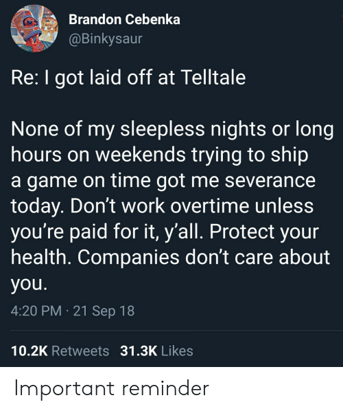 sleepless: Brandon Cebenka  @Binkysaur  Re: I got laid off at Telltale  None of my sleepless nights or long  hours on weekends trying to ship  a game on time got me severance  today. Don't work overtime unless  you're paid for it, y'all. Protect your  health. Companies don't care about  you.  4:20 PM 21 Sep 18  10.2K Retweets 31.3K Likes Important reminder