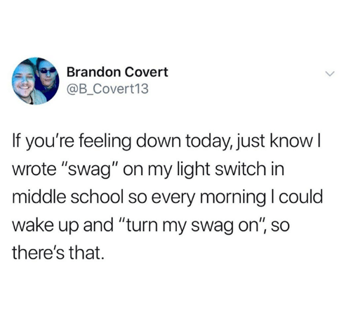 """Dank, School, and Swag: Brandon Covert  @B_Covert13  If you're feeling down today, just know l  wrote """"swag"""" on my light switch in  middle school so every morning l coulo  wake up and """"turn my swag on"""", so  there's that."""