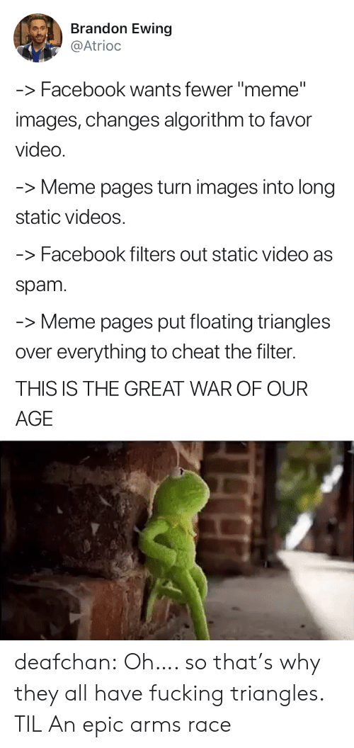 "meme pages: Brandon Ewing  @Atrioc  -Facebook wants fewer ""meme""  images, changes algorithm to favor  video  Meme pages turn images into long  static videos  -Facebook filters out static video as  spam  -Meme pages put floating triangles  over everything to cheat the filter.  THIS IS THE GREAT WAR OF OUR  AGE deafchan:  Oh…. so that's why they all have fucking triangles. TIL   An epic arms race"