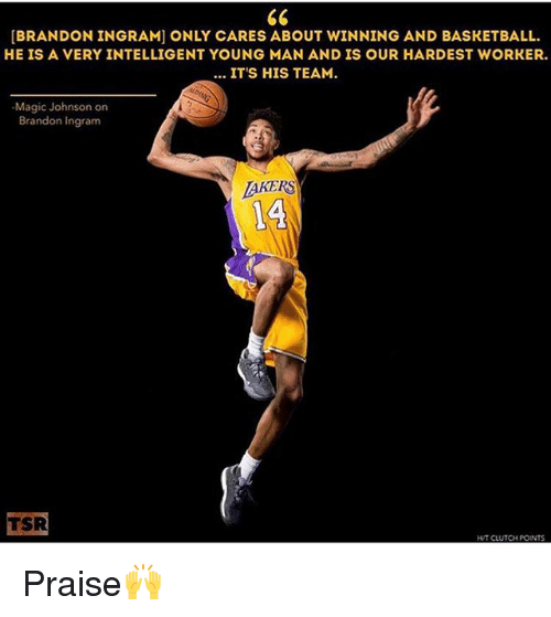 Basketball, Magic Johnson, and Memes: [BRANDON INGRAM] ONLY CARES ABOUT WINNING AND BASKETBALL.  HE IS A VERY INTELLIGENT YOUNG MAN AND IS OUR HARDEST WORKER.  ITS HIS TEAM.  Magic Johnson on  Brandon Ingram  TAKERS  14  TSR  HUT CLUTCH POINTS Praise🙌